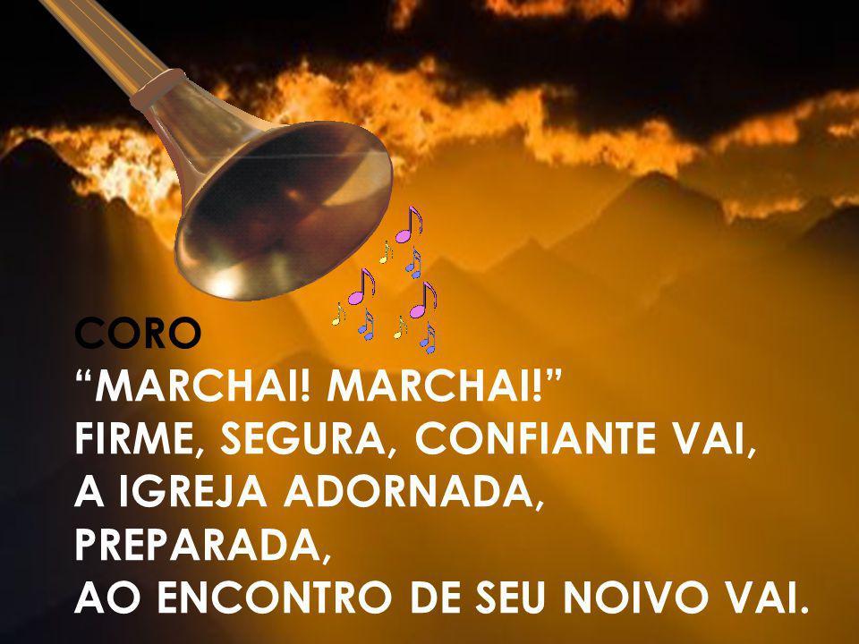 CORO MARCHAI! FIRME, SEGURA, CONFIANTE VAI, A IGREJA ADORNADA, PREPARADA, AO ENCONTRO DE SEU NOIVO VAI.