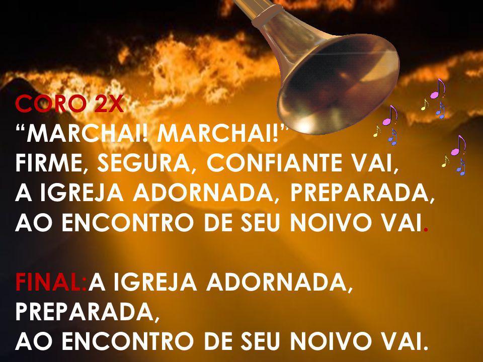 CORO 2X MARCHAI! FIRME, SEGURA, CONFIANTE VAI, A IGREJA ADORNADA, PREPARADA, AO ENCONTRO DE SEU NOIVO VAI. FINAL:A IGREJA ADORNADA, PREPARADA, AO ENCO