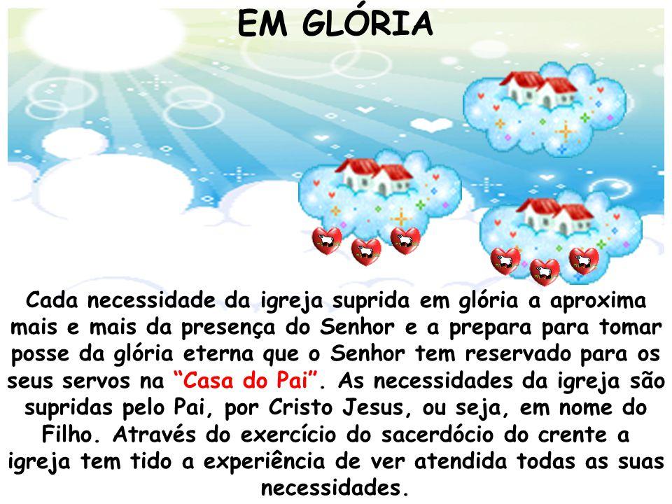 EM GLÓRIA Cada necessidade da igreja suprida em glória a aproxima mais e mais da presença do Senhor e a prepara para tomar posse da glória eterna que