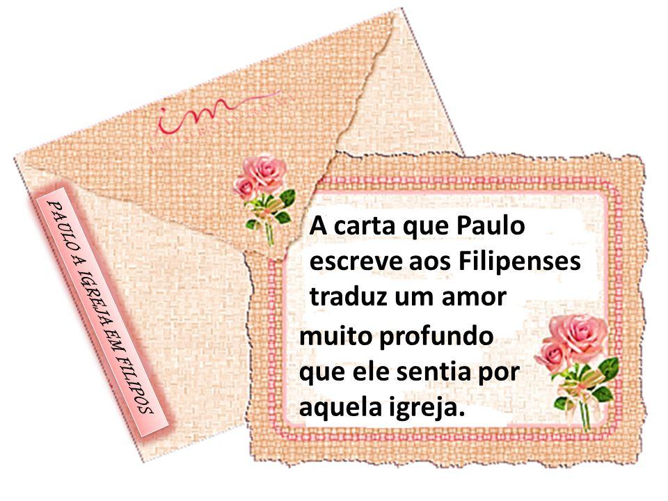 A carta que Paulo escreve aos Filipenses traduz um amor muito profundo que ele sentia por aquela igreja. PAULO A IGREJA EM FILIPOS