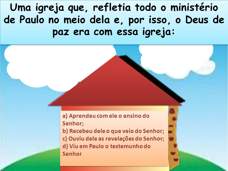 Uma igreja que, refletia todo o ministério de Paulo no meio dela e, por isso, o Deus de paz era com essa igreja: a) Aprendeu com ele o ensino do Senho