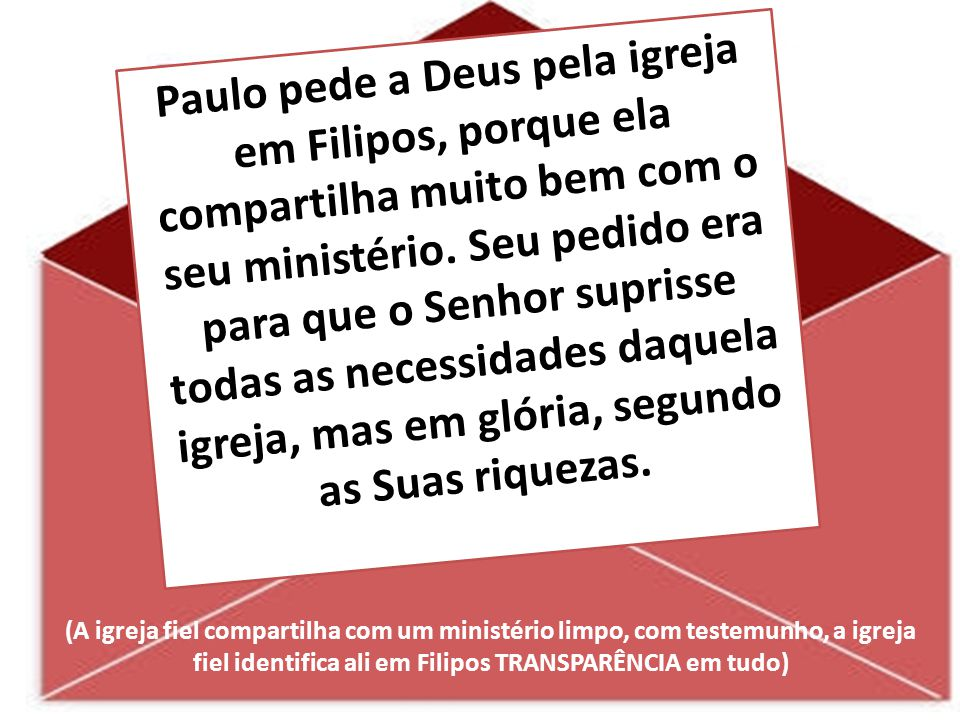 Paulo pede a Deus pela igreja em Filipos, porque ela compartilha muito bem com o seu ministério. Seu pedido era para que o Senhor suprisse todas as ne