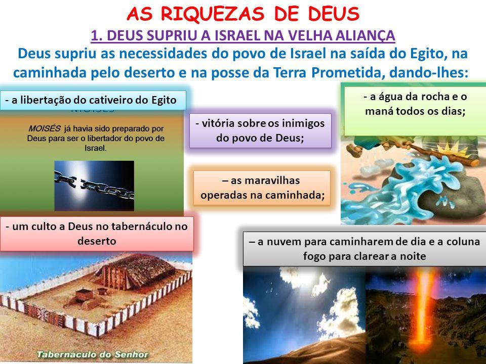 AS RIQUEZAS DE DEUS 1. DEUS SUPRIU A ISRAEL NA VELHA ALIANÇA Deus supriu as necessidades do povo de Israel na saída do Egito, na caminhada pelo desert