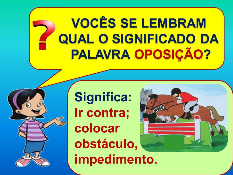 VOCÊS SE LEMBRAM VOCÊS SE LEMBRAM QUAL O SIGNIFICADO DA QUAL O SIGNIFICADO DA PALAVRA OPOSIÇÃO? PALAVRA OPOSIÇÃO? Significa: Ir contra; colocar obstác