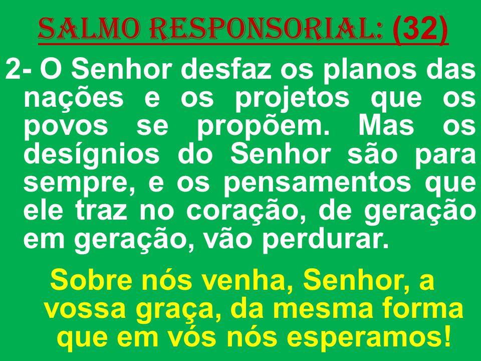 salmo responsorial: (32) 2- O Senhor desfaz os planos das nações e os projetos que os povos se propõem. Mas os desígnios do Senhor são para sempre, e