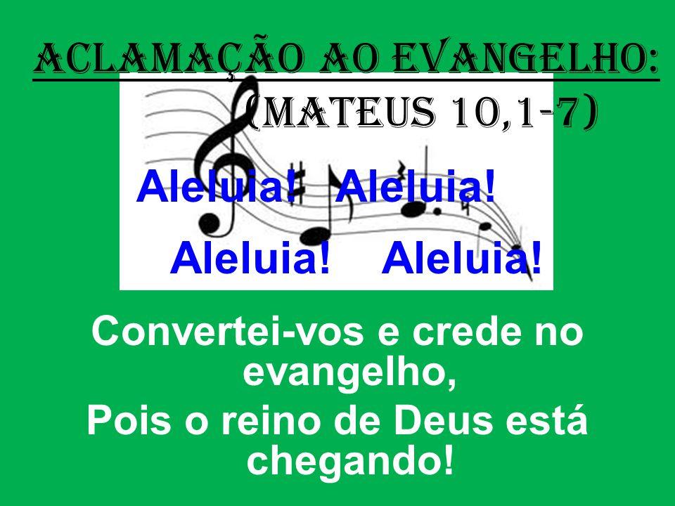 ACLAMAÇÃO AO EVANGELHO: (Mateus 10,1-7) Aleluia! Aleluia! Convertei-vos e crede no evangelho, Pois o reino de Deus está chegando!