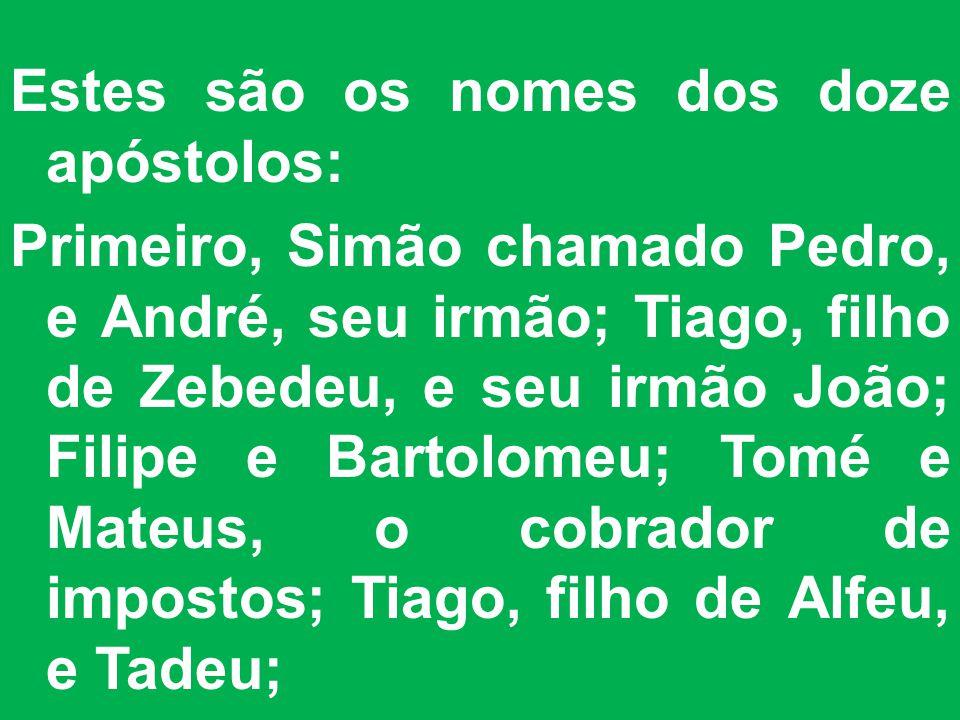 Estes são os nomes dos doze apóstolos: Primeiro, Simão chamado Pedro, e André, seu irmão; Tiago, filho de Zebedeu, e seu irmão João; Filipe e Bartolom