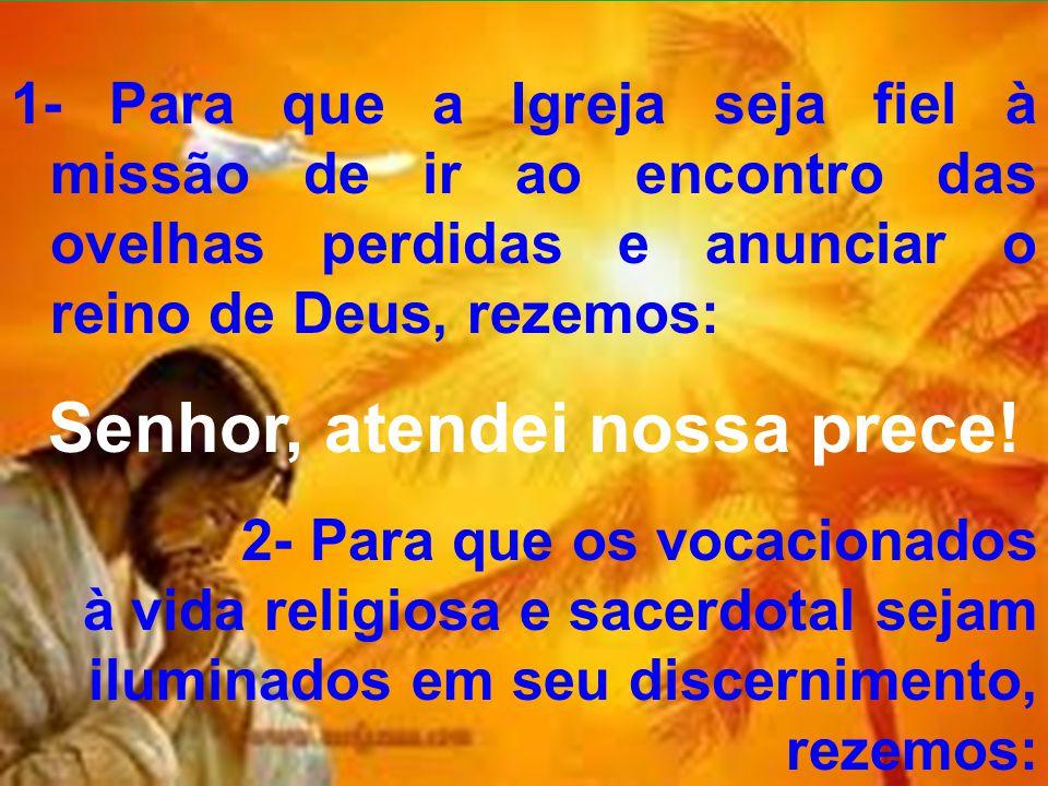1- Para que a Igreja seja fiel à missão de ir ao encontro das ovelhas perdidas e anunciar o reino de Deus, rezemos: Senhor, atendei nossa prece! 2- Pa