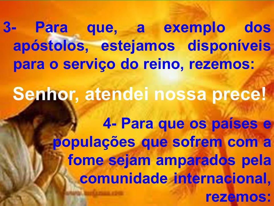 3- Para que, a exemplo dos apóstolos, estejamos disponíveis para o serviço do reino, rezemos: Senhor, atendei nossa prece! 4- Para que os países e pop