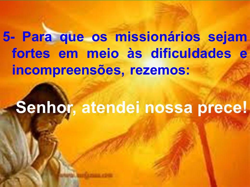 5- Para que os missionários sejam fortes em meio às dificuldades e incompreensões, rezemos: Senhor, atendei nossa prece!