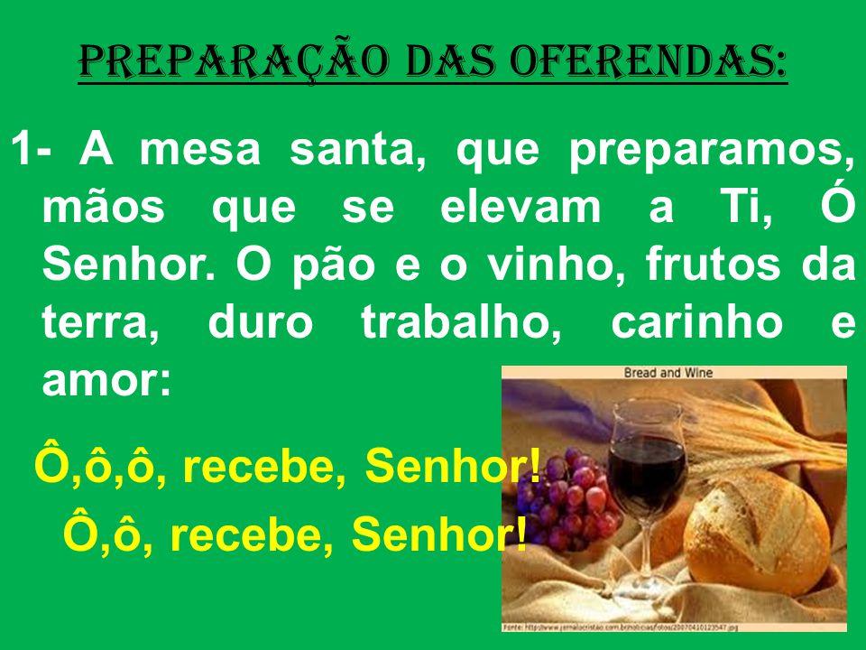 PREPARAÇÃO DAS OFERENDAS: 1- A mesa santa, que preparamos, mãos que se elevam a Ti, Ó Senhor. O pão e o vinho, frutos da terra, duro trabalho, carinho