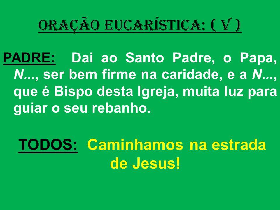 ORAÇÃO EUCARÍSTICA: ( V ) PADRE: Dai ao Santo Padre, o Papa, N..., ser bem firme na caridade, e a N..., que é Bispo desta Igreja, muita luz para guiar