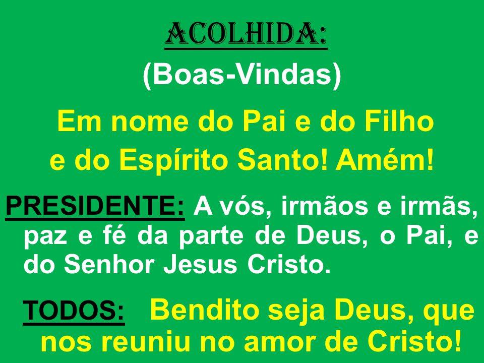 ACOLHIDA: (Boas-Vindas) Em nome do Pai e do Filho e do Espírito Santo! Amém! PRESIDENTE: A vós, irmãos e irmãs, paz e fé da parte de Deus, o Pai, e do