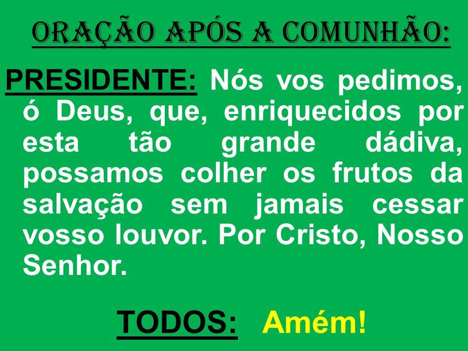 ORAÇÃO APÓS A COMUNHÃO: PRESIDENTE: Nós vos pedimos, ó Deus, que, enriquecidos por esta tão grande dádiva, possamos colher os frutos da salvação sem j