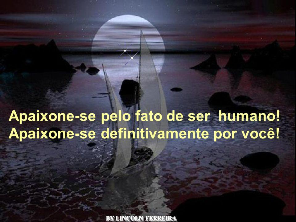 Alberto Goldin Apaixone-se pelo fato de ser humano! Apaixone-se definitivamente por você!