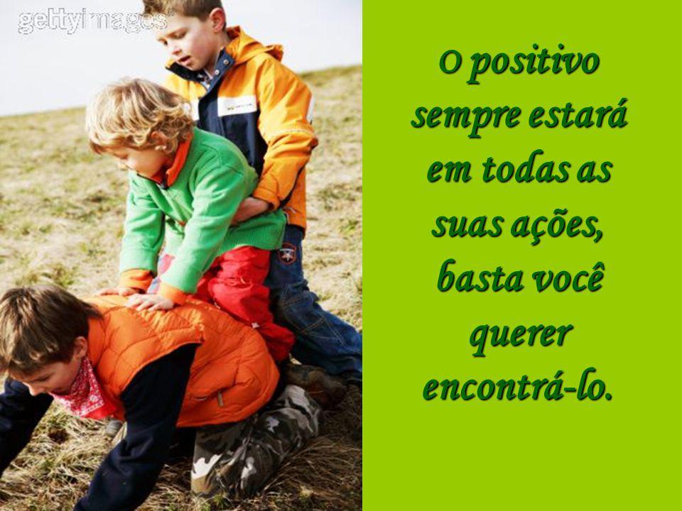 Procure somente o positivo em tudo que você fizer, deixe de lado o negativo.