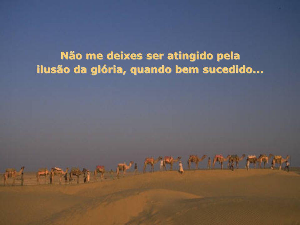Não me deixes ser atingido pela ilusão da glória, quando bem sucedido...