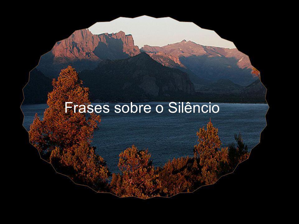 ... Silêncio é bom para todas as aflições.