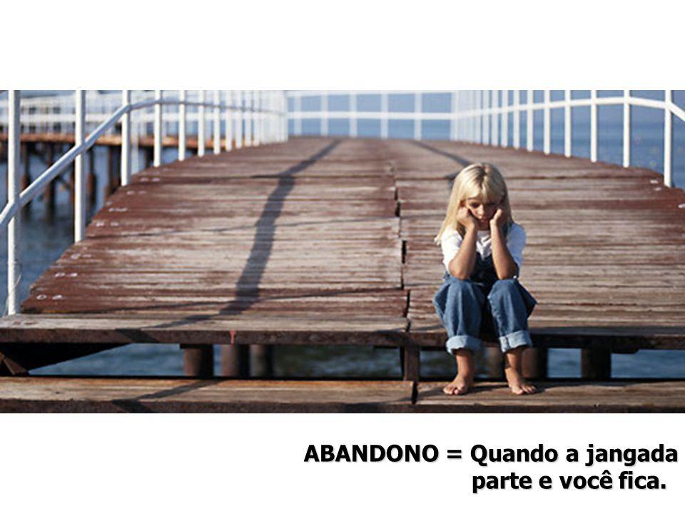 ABANDONO = Quando a jangada parte e você fica.parte e você fica.