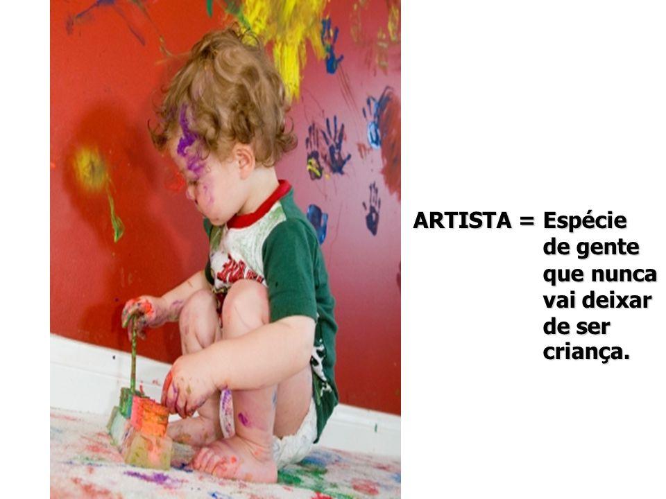 ARTISTA = Espécie de gente de gente que nunca que nunca vai deixar vai deixar de ser de ser criança.