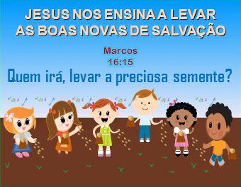 JESUS NOS ENSINA A LEVAR AS BOAS NOVAS DE SALVAÇÃO Quem irá, levar a preciosa semente?