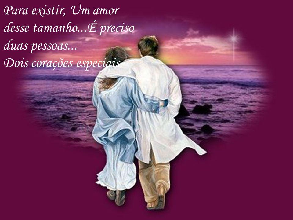 Para existir, Um amor desse tamanho...É preciso duas pessoas... Dois corações especiais.