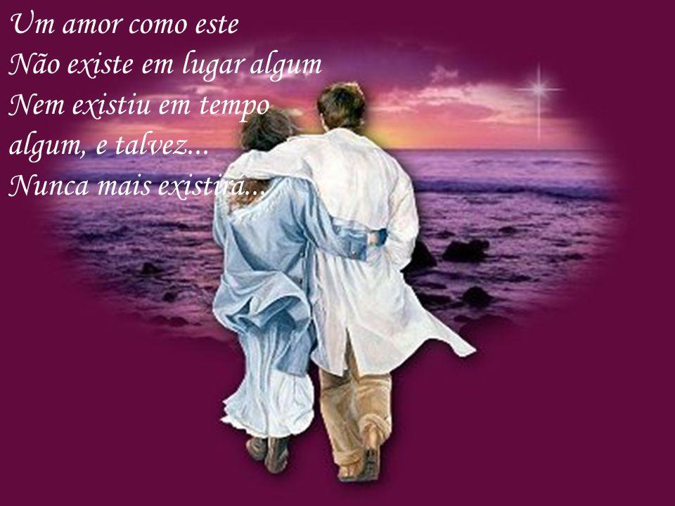 Para existir um amor como este, É preciso humildade Aceitação... Carinho... Vontade... E Desejo.