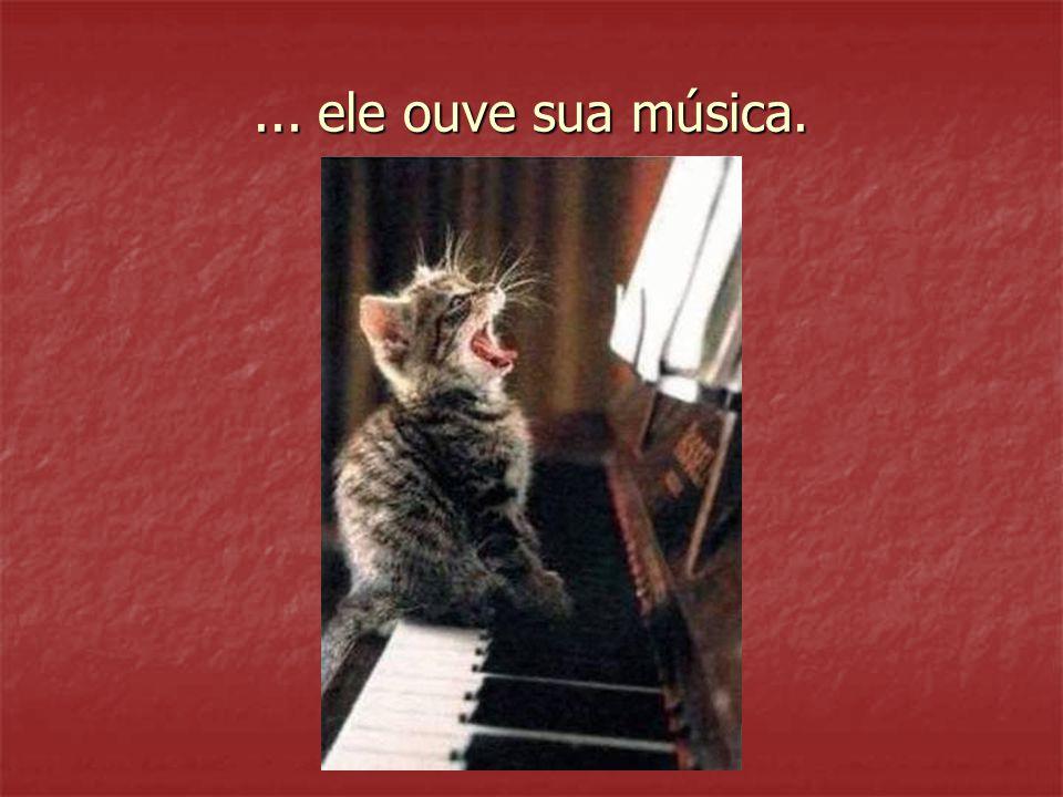 ... ele ouve sua música.