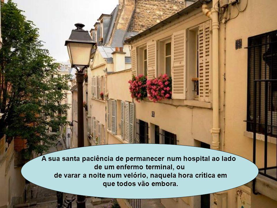 A sua santa paciência de permanecer num hospital ao lado de um enfermo terminal, ou de varar a noite num velório, naquela hora crítica em que todos vão embora.