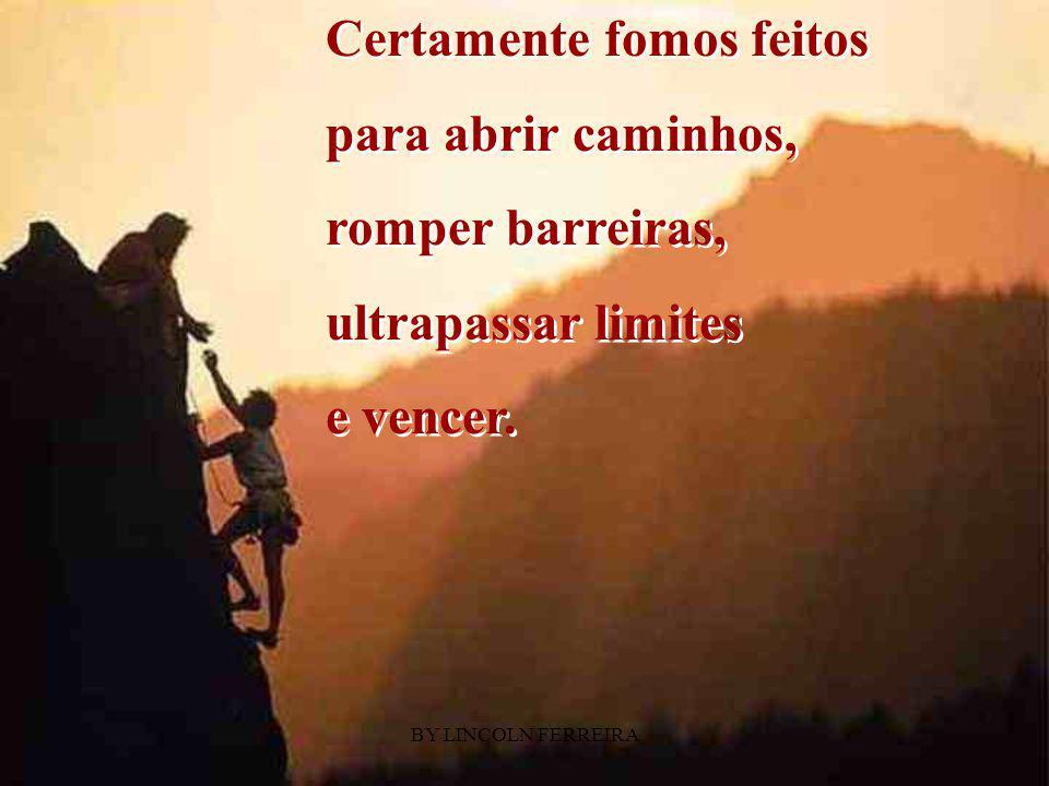 BY LINCOLN FERREIRA Uns tiveram tudo para caminhar... Outros,muitadificuldade para chegar. Outros,muitadificuldade
