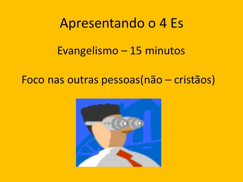 Apresentando o 4 Es Evangelismo – 15 minutos Foco nas outras pessoas(não – cristãos)