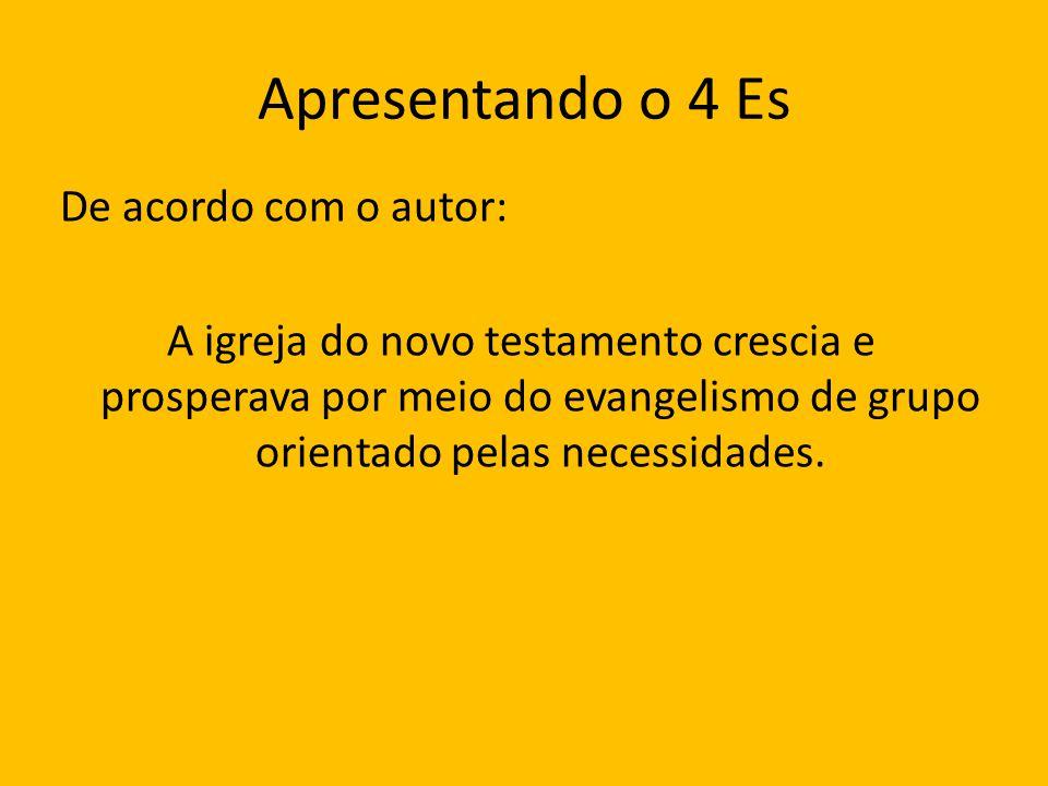 Apresentando o 4 Es De acordo com o autor: A igreja do novo testamento crescia e prosperava por meio do evangelismo de grupo orientado pelas necessida