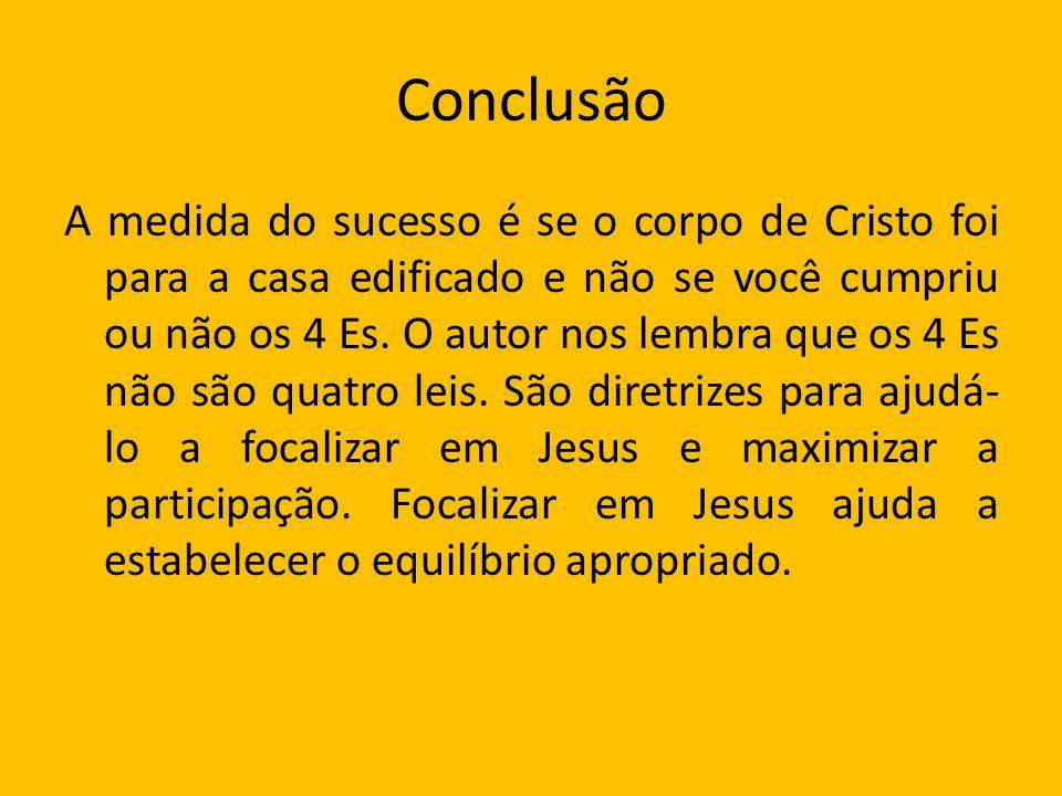 Conclusão A medida do sucesso é se o corpo de Cristo foi para a casa edificado e não se você cumpriu ou não os 4 Es. O autor nos lembra que os 4 Es nã