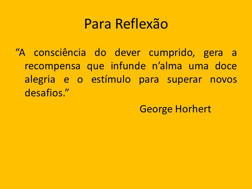 Para Reflexão A consciência do dever cumprido, gera a recompensa que infunde nalma uma doce alegria e o estímulo para superar novos desafios. George H