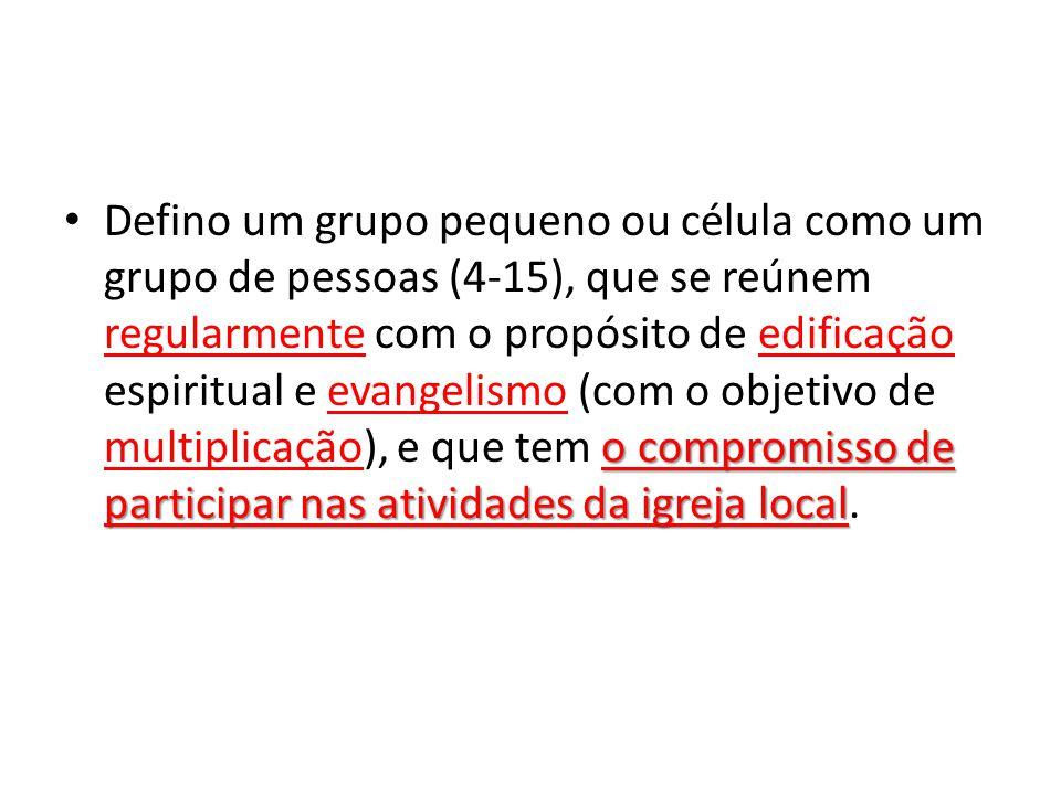 o compromisso de participar nas atividades da igreja local Defino um grupo pequeno ou célula como um grupo de pessoas (4-15), que se reúnem regularmen