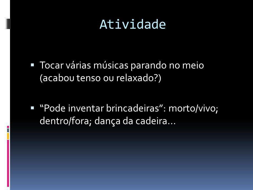 Atividade Tocar várias músicas parando no meio (acabou tenso ou relaxado?) Pode inventar brincadeiras: morto/vivo; dentro/fora; dança da cadeira...