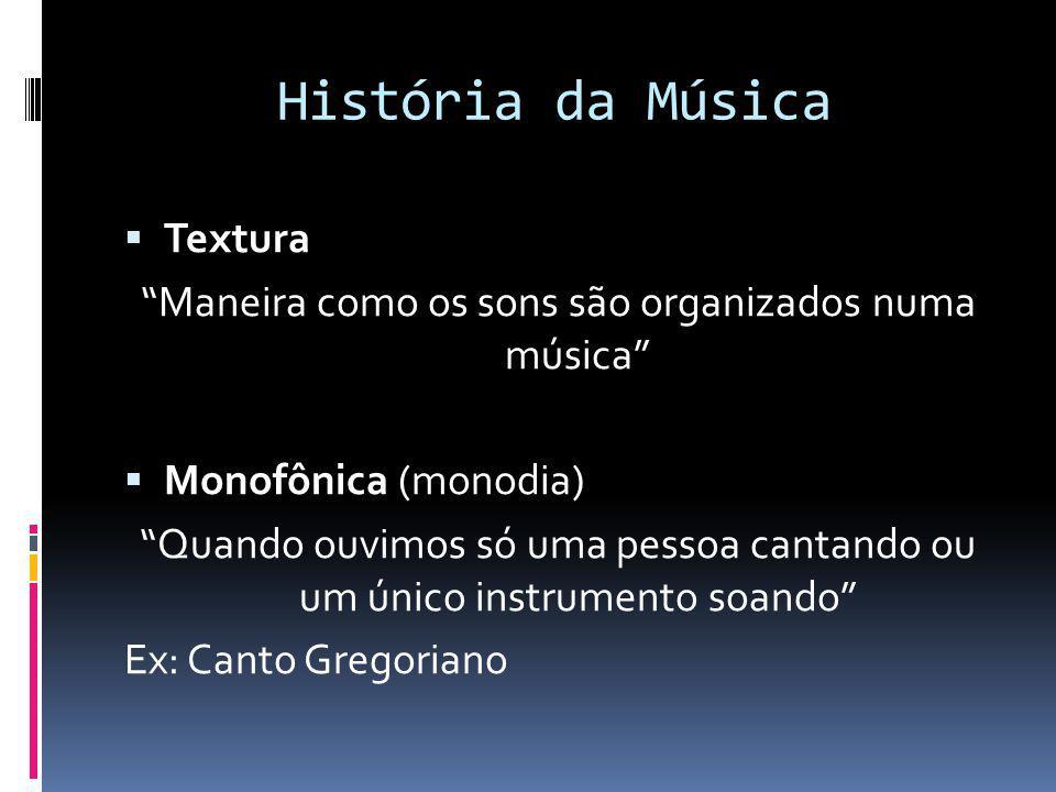História da Música Textura Maneira como os sons são organizados numa música Monofônica (monodia) Quando ouvimos só uma pessoa cantando ou um único ins