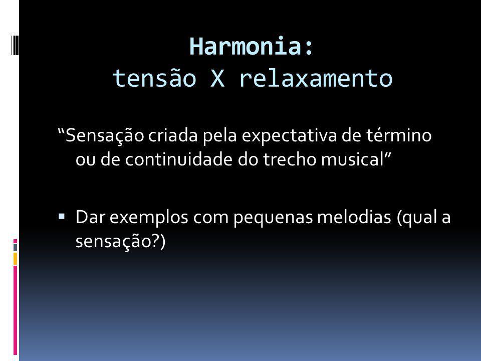 Harmonia: tensão X relaxamento Sensação criada pela expectativa de término ou de continuidade do trecho musical Dar exemplos com pequenas melodias (qu