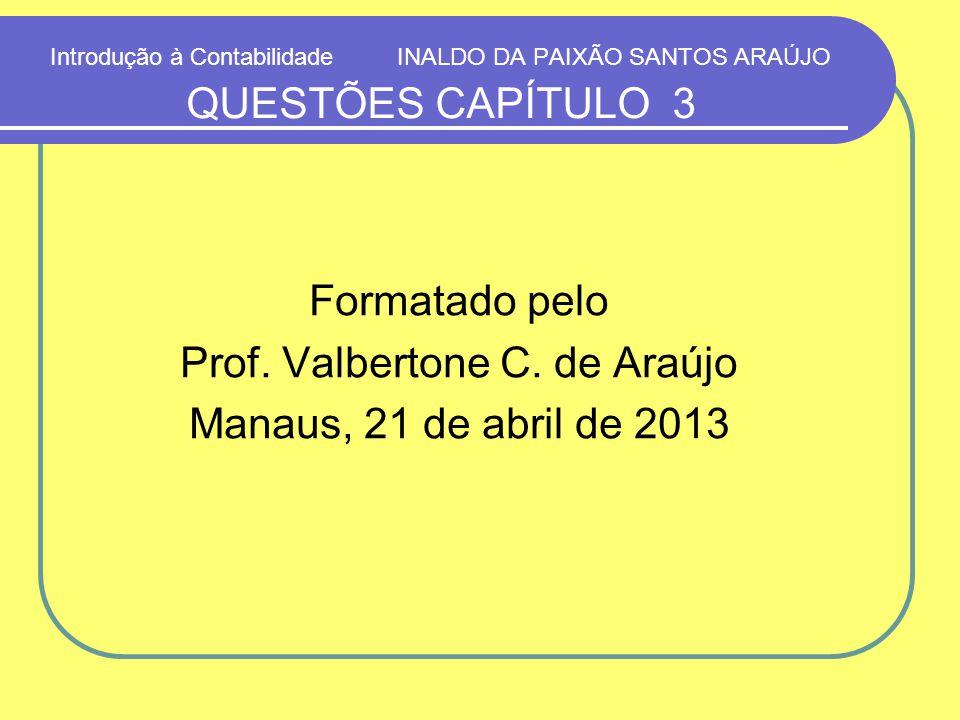 Introdução à Contabilidade INALDO DA PAIXÃO SANTOS ARAÚJO QUESTÕES CAPÍTULO 3 Formatado pelo Prof. Valbertone C. de Araújo Manaus, 21 de abril de 2013