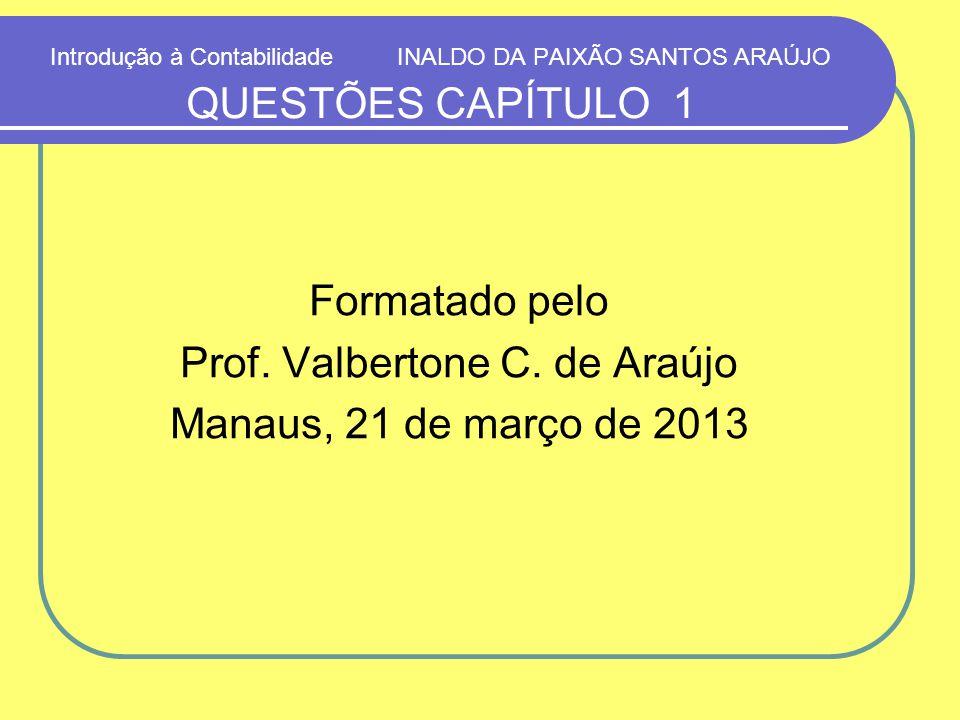 Introdução à Contabilidade INALDO DA PAIXÃO SANTOS ARAÚJO QUESTÕES CAPÍTULO 1 Formatado pelo Prof. Valbertone C. de Araújo Manaus, 21 de março de 2013