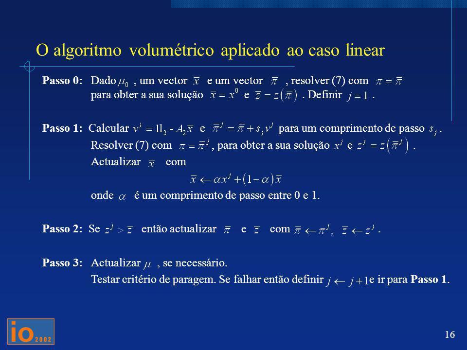 16 O algoritmo volumétrico aplicado ao caso linear Passo 0: Dado, um vector e um vector, resolver (7) com para obter a sua solução e. Definir. Passo 1