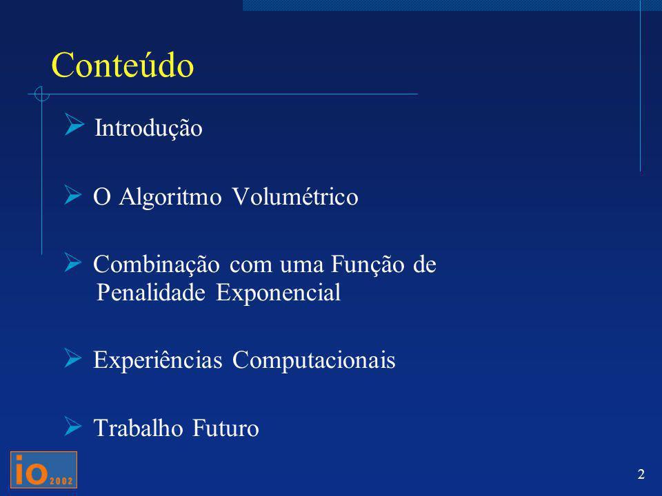 2 Conteúdo Introdução O Algoritmo Volumétrico Combinação com uma Função de Penalidade Exponencial Experiências Computacionais Trabalho Futuro
