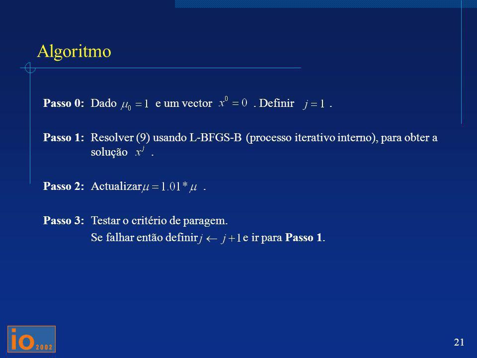 21 Algoritmo Passo 0:Dado e um vector. Definir. Passo 1:Resolver (9) usando L-BFGS-B (processo iterativo interno), para obter a solução. Passo 2:Actua