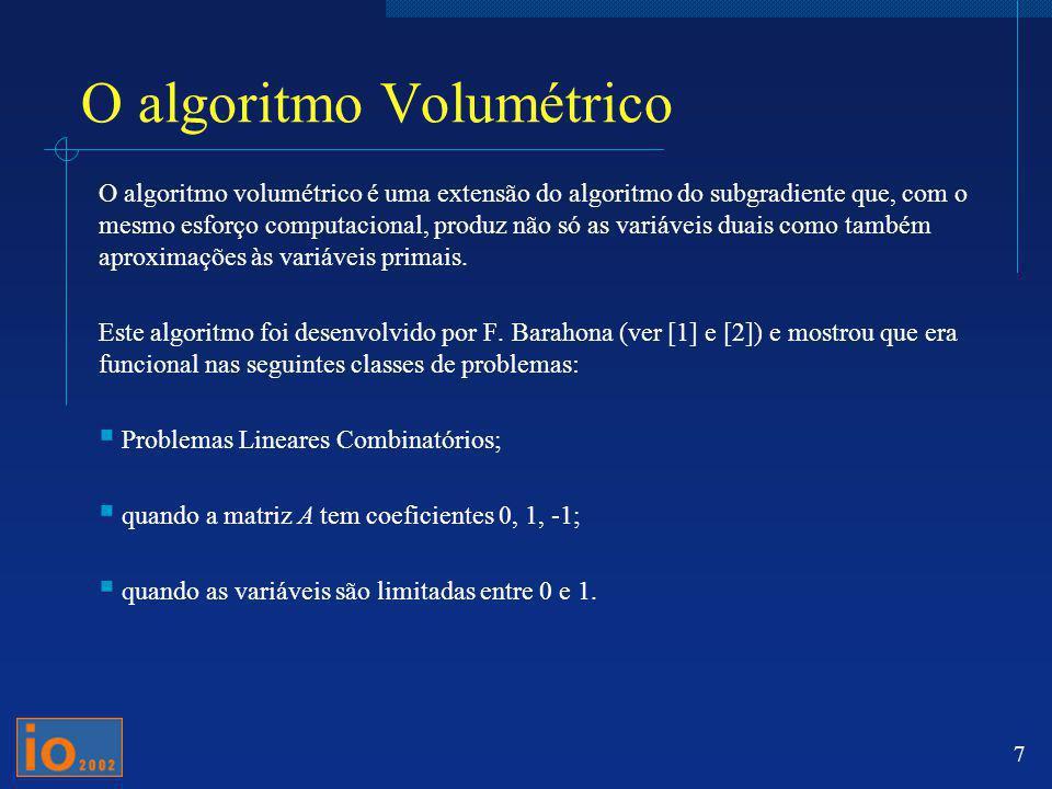7 O algoritmo Volumétrico O algoritmo volumétrico é uma extensão do algoritmo do subgradiente que, com o mesmo esforço computacional, produz não só as