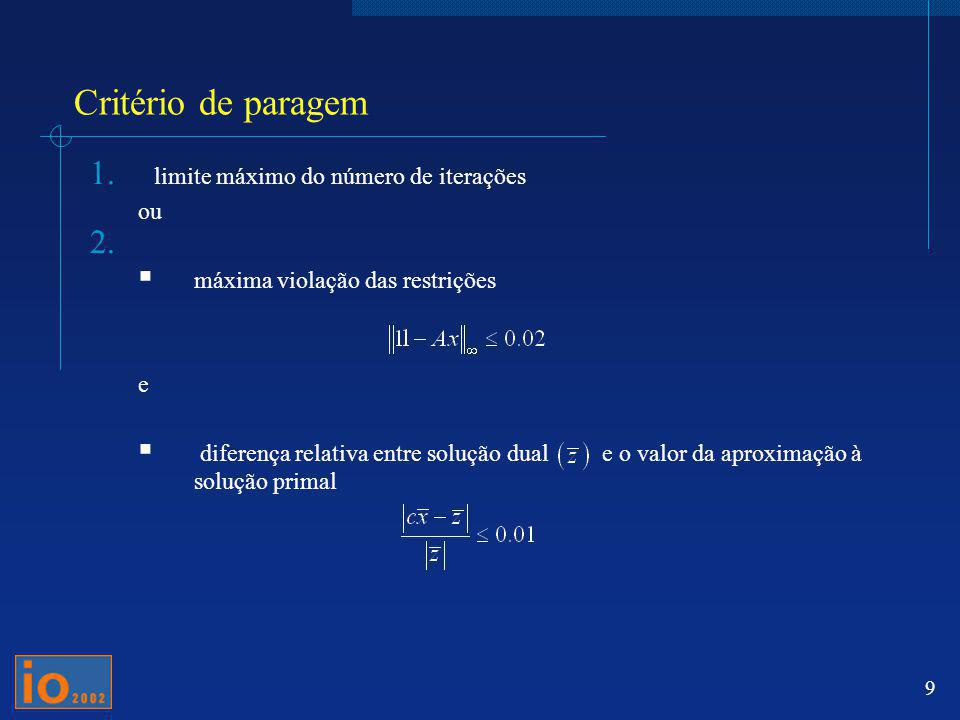 9 Critério de paragem 1. limite máximo do número de iterações ou 2. máxima violação das restrições e diferença relativa entre solução dual e o valor d