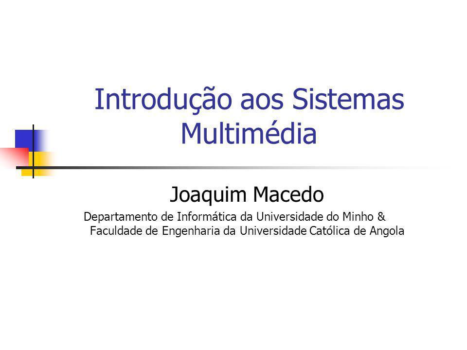 Introdução aos Sistemas Multimédia Joaquim Macedo Departamento de Informática da Universidade do Minho & Faculdade de Engenharia da Universidade Católica de Angola