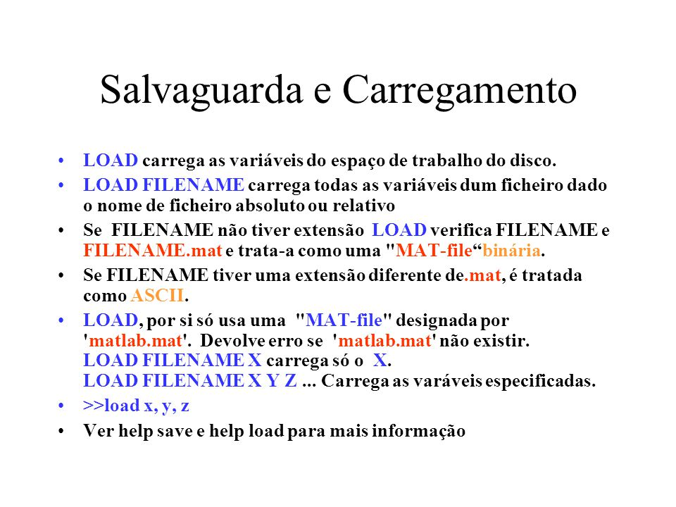Salvaguarda e Carregamento LOAD carrega as variáveis do espaço de trabalho do disco. LOAD FILENAME carrega todas as variáveis dum ficheiro dado o nome