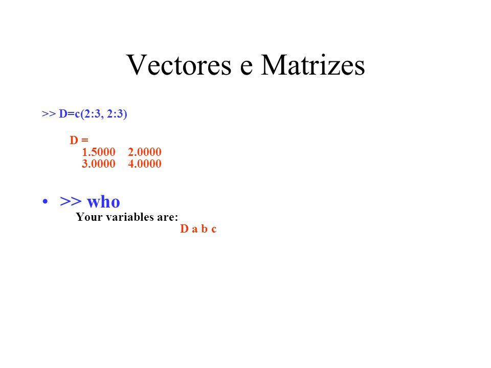 Vectores e Matrizes >> D=c(2:3, 2:3) D = 1.5000 2.0000 3.0000 4.0000 >> who Your variables are: D a b c