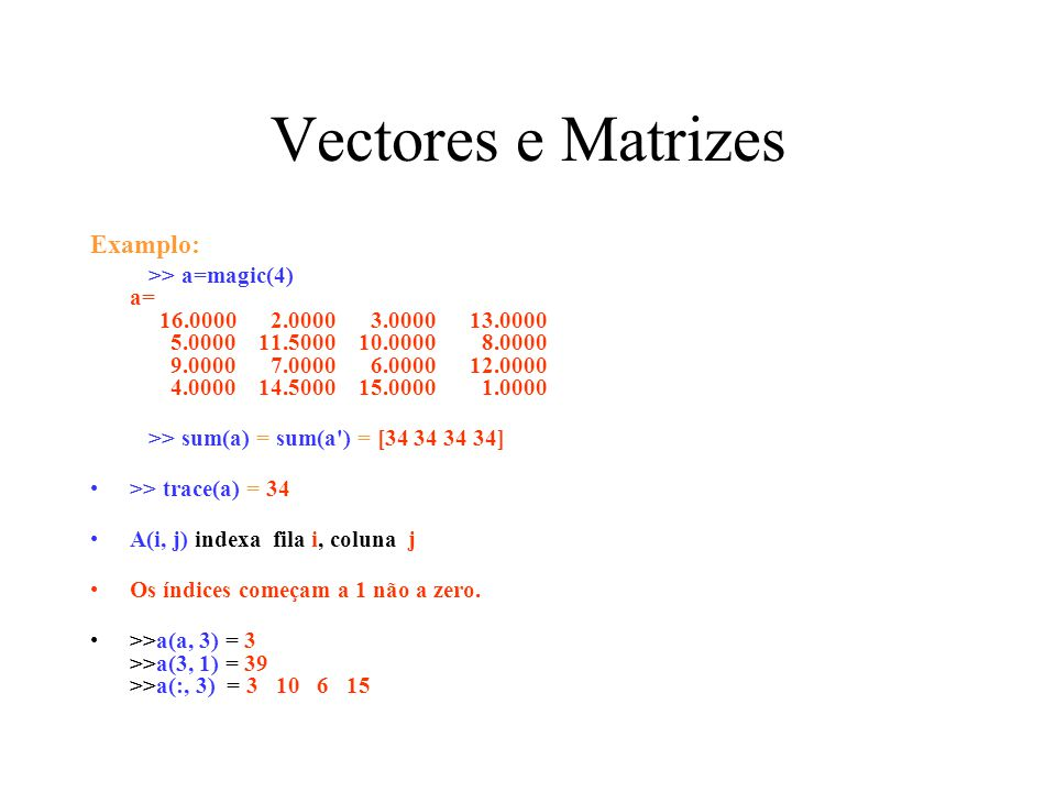 Vectores e Matrizes Examplo: >> a=magic(4) a= 16.0000 2.0000 3.0000 13.0000 5.0000 11.5000 10.0000 8.0000 9.0000 7.0000 6.0000 12.0000 4.0000 14.5000