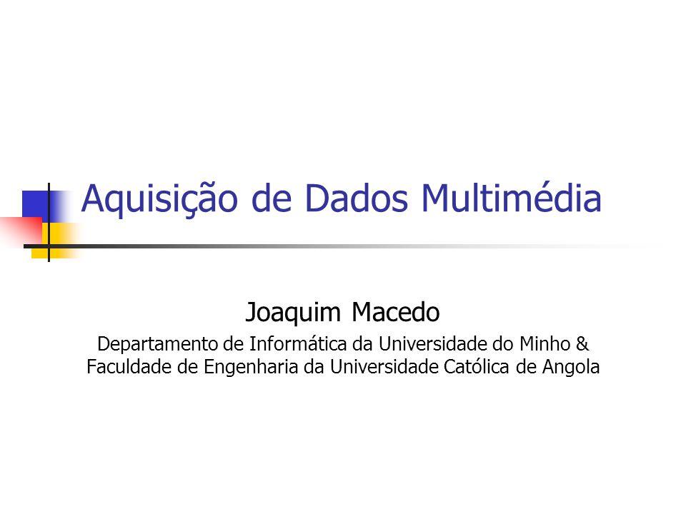Aquisição de Dados Multimédia Joaquim Macedo Departamento de Informática da Universidade do Minho & Faculdade de Engenharia da Universidade Católica de Angola